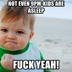fist pump baby - Not even 9pm-kids are asleep Fuck yeah!