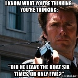 "Dirty Harry - I know what you're thinking. You're thinking: ""Did he leave the boat six times, or only five?"""
