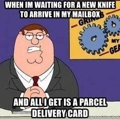 Grinds My Gears Peter Griffin - When im waiting for a new knife to arrive in my mailbox And all i Get is a parcel deliverY card