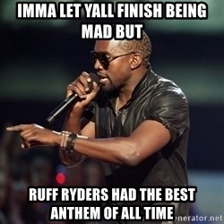 Kanye - Imma let yall finish being mad but Ruff ryders had the beSt anthem of all time