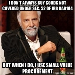 i dont always - I DON'T ALWAYS BUy goods not covered under sec. 52 of irr ra9184 BUT WHEN I DO, I USE SMALL VALUE PROCUREMENT