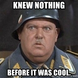 Sergeant Schultz - Knew nothing before it was cool.