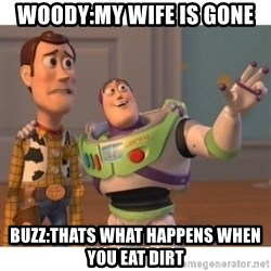 Toy story - woody:my wife is gone buzz:thats what happens when you eat dirt