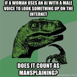 Raptor - if a woman uses an ai with a male voice to look something up on the internet does it count as mansplaining?