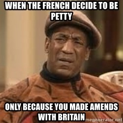Confused Bill Cosby  - when the french decide to be petty only because you made AMENDS with britain