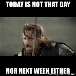 But it is not this Day ARAGORN - Today is not that day Nor next week either