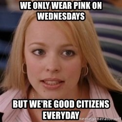 mean girls - We only wear pink on WEDNESDAYS But we're good citizens everyday