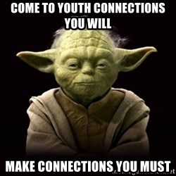 ProYodaAdvice - come to youth connections you will make connections you must