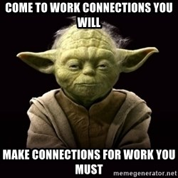 ProYodaAdvice - come to work connections you will make connections for work you must