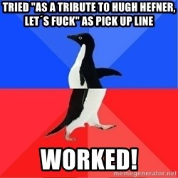 """Socially Awkward to Awesome Penguin - Tried """"as a tribute to hugh hefner, let´s fuck"""" as pick up line worked!"""