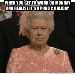Unimpressed Queen - When you get to work on Monday and realise it's a public holiday