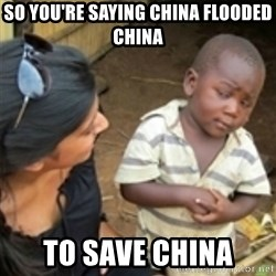 Skeptical african kid  - so you're saying china flooded china to save china