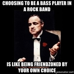 The Godfather - choosing to be a bass player in a rock band is like being friendzoned by your own choice