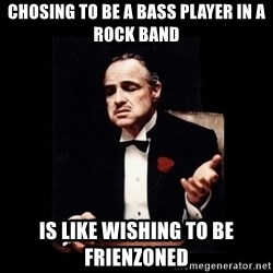 The Godfather - chosing to be a bass player in a rock band is like wishing to be frienzoned