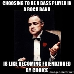 The Godfather - choosing to be a bass player in a rock band is like becoming friendzoned by choice