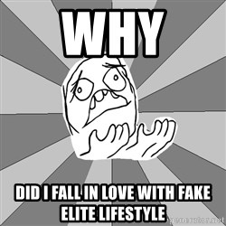 Whyyy??? - why  did i fall in love with fake elite lifestyle