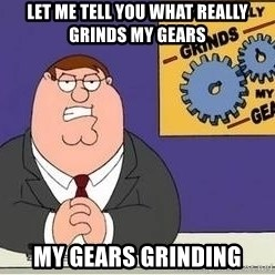 Grinds My Gears Peter Griffin - let me tell you what really grinds my gears my gears grinding