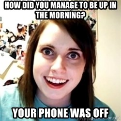 obsessed girlfriend - how did you manage to be up in the morning? Your phone was off