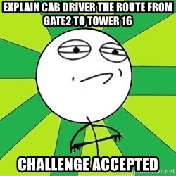 Challenge Accepted 2 - explain cab driver the route from gate2 to tower 16 challenge accepted