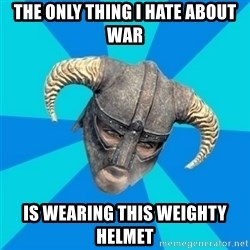 skyrim stan - The only thing i hate about war Is wearing this weighty helmet