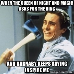 Patrick Bateman With Axe - When the queen of night and magic asks for the ring and barnaby keeps saying inspire me