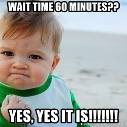 fist pump baby - wait time 60 minutes?? yes, yes it is!!!!!!!