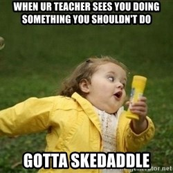Little girl running away - When ur teacher sees you doing something you shouldn't do gotta skedaddle