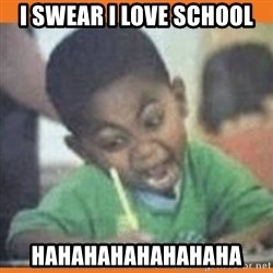 I FUCKING LOVE  - I swear i love school hahahahahahahaha