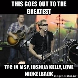 Nickelback - this goes out to the greatest tfc in msp, joshua kelly, love nickelback