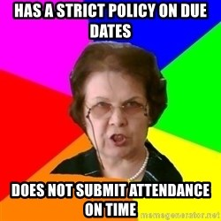 teacher - Has a strict policy on due dates does not submit attendance on time