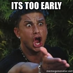 Pauly D - its too early
