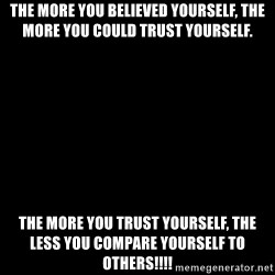 Blank Black - THe more you believed yourself, the more you could trust yourself. The more you trust yourself, THe less you compare yourself to others!!!!