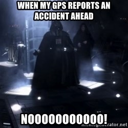 Darth Vader - Nooooooo - When my gps reports an accident ahead Nooooooooooo!
