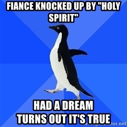"""Socially Awkward Penguin - Fiance knocked up by """"HOly Spirit"""" Had a dream                           turns out it's true"""