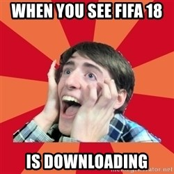 Super Excited - When you see FIFA 18  is Downloading