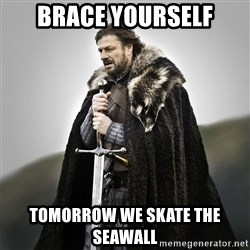 Game of Thrones - BRACE YOURSELF TOMORROW WE SKATE THE SEAWALL