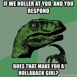 Raptor - If we holler at you, and you respond  Does that make you a hollaback girl?