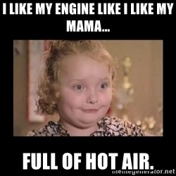 Honey BooBoo - i like my engine like i like my mama... full of hot air.