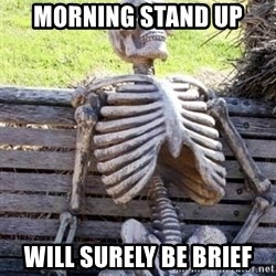 Waiting For Op - Morning stand up Will surely be brief