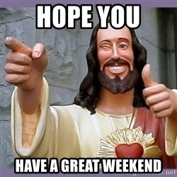 buddy jesus - Hope you  Have a great weekend