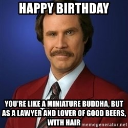 Anchorman Birthday - Happy Birthday you're like a miniature buddha, but as a lawyer and lover of good beers, with hair