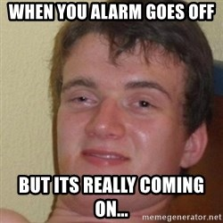 really high guy - When you alarm goes off but its really coming on...