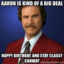 Anchorman Birthday - Aaron is kind of a big deal Happy birthday, and stay classy Conway