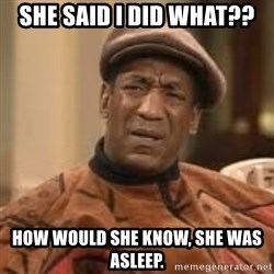 Confused Bill Cosby  - She said I did what?? How would she know, she was asleep.