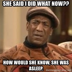 Confused Bill Cosby  - She said I did what now?? How would she know, she was asleep.