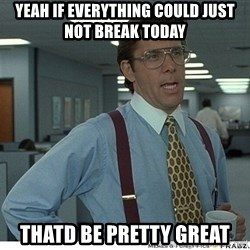 That would be great - yeah if everything could just not break today thatd be pretty great