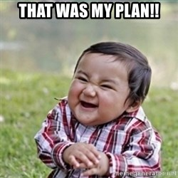 evil plan kid - That was my plan!!
