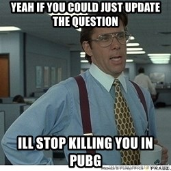 Yeah If You Could Just - YEAH IF YOU COULD JUST UPDATE THE QUESTION ILL STOP KILLING YOU IN PUBG