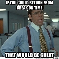 That would be great - if you could return from break on time that would be great
