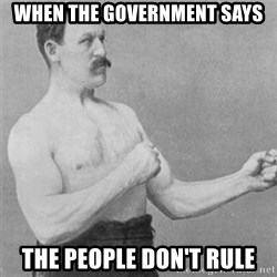 overly manlyman - when the government says the people don't rule